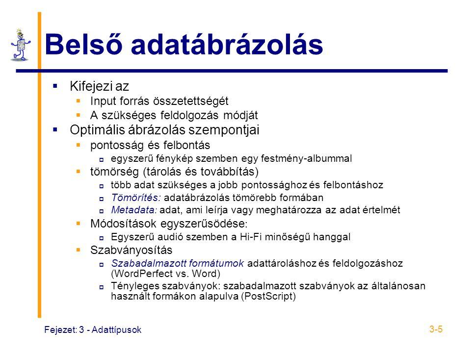 Fejezet: 3 - Adattípusok 3-5 Belső adatábrázolás  Kifejezi az  Input forrás összetettségét  A szükséges feldolgozás módját  Optimális ábrázolás szempontjai  pontosság és felbontás  egyszerű fénykép szemben egy festmény-albummal  tömörség (tárolás és továbbítás)  több adat szükséges a jobb pontossághoz és felbontáshoz  Tömörítés: adatábrázolás tömörebb formában  Metadata : adat, ami leírja vagy meghatározza az adat értelmét  Módosítások egyszerűsödése :  Egyszerű audió szemben a Hi-Fi minőségű hanggal  Szabványosítás  Szabadalmazott formátumok adattároláshoz és feldolgozáshoz (WordPerfect vs.