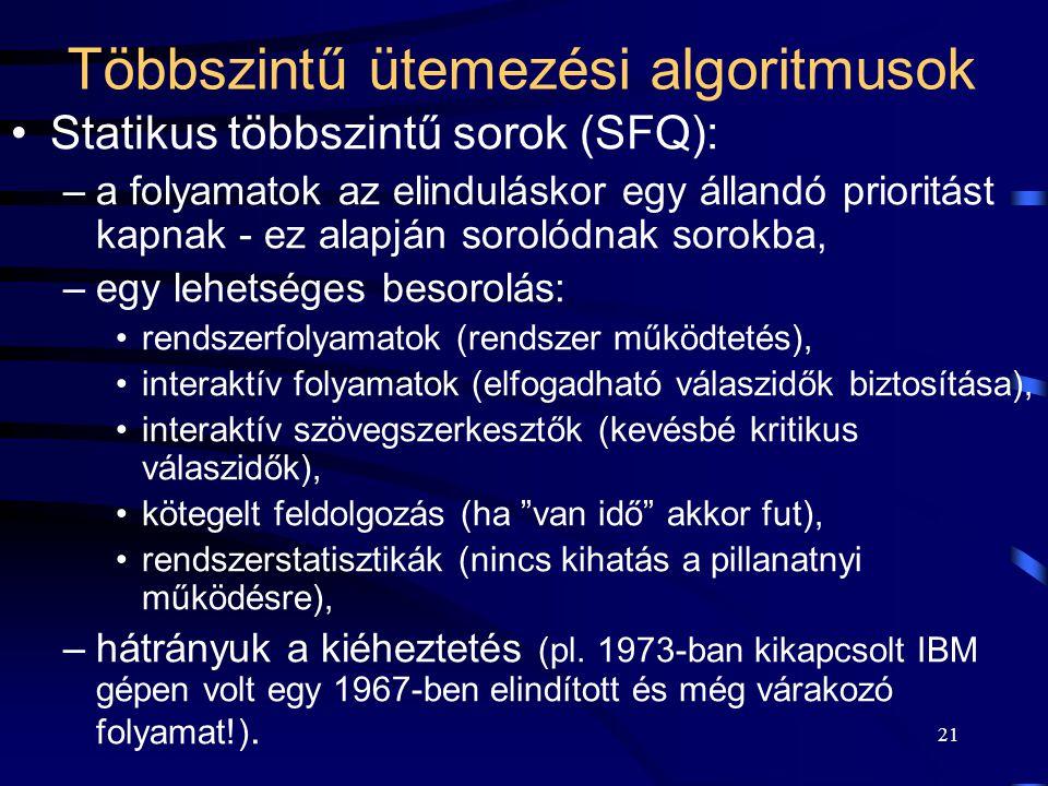 21 Többszintű ütemezési algoritmusok Statikus többszintű sorok (SFQ): –a folyamatok az elinduláskor egy állandó prioritást kapnak - ez alapján sorolódnak sorokba, –egy lehetséges besorolás: rendszerfolyamatok (rendszer működtetés), interaktív folyamatok (elfogadható válaszidők biztosítása), interaktív szövegszerkesztők (kevésbé kritikus válaszidők), kötegelt feldolgozás (ha van idő akkor fut), rendszerstatisztikák (nincs kihatás a pillanatnyi működésre), –hátrányuk a kiéheztetés (pl.