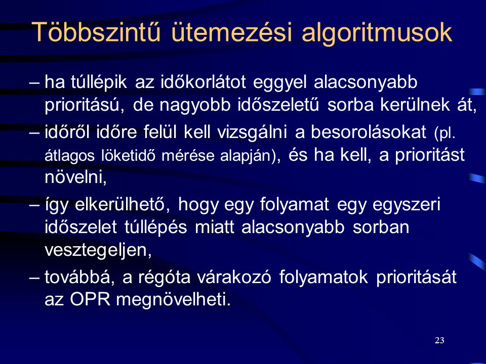 23 Többszintű ütemezési algoritmusok –ha túllépik az időkorlátot eggyel alacsonyabb prioritású, de nagyobb időszeletű sorba kerülnek át, –időről időre felül kell vizsgálni a besorolásokat (pl.