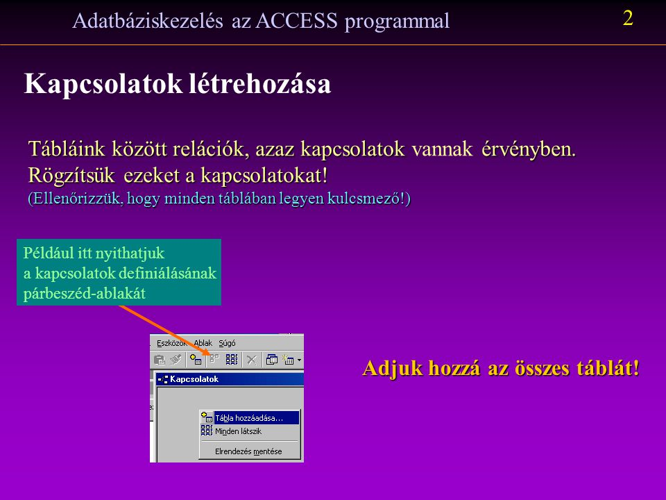 Adatbáziskezelés az ACCESS programmal 2 Kapcsolatok létrehozása Tábláink között relációk, azaz kapcsolatok érvényben.