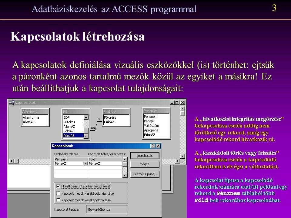 Adatbáziskezelés az ACCESS programmal 3 Kapcsolatok létrehozása A kapcsolatok definiálása vizuális eszközökkel (is) történhet: ejtsük a páronként azonos tartalmú mezők közül az egyiket a másikra.