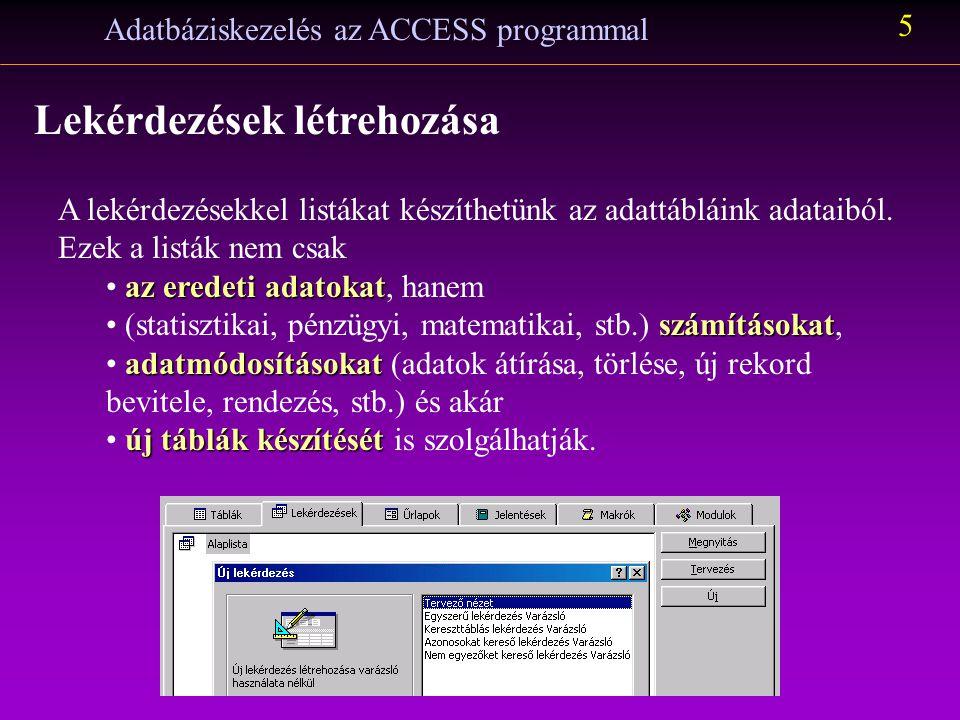 Adatbáziskezelés az ACCESS programmal 5 Lekérdezések létrehozása A lekérdezésekkel listákat készíthetünk az adattábláink adataiból.