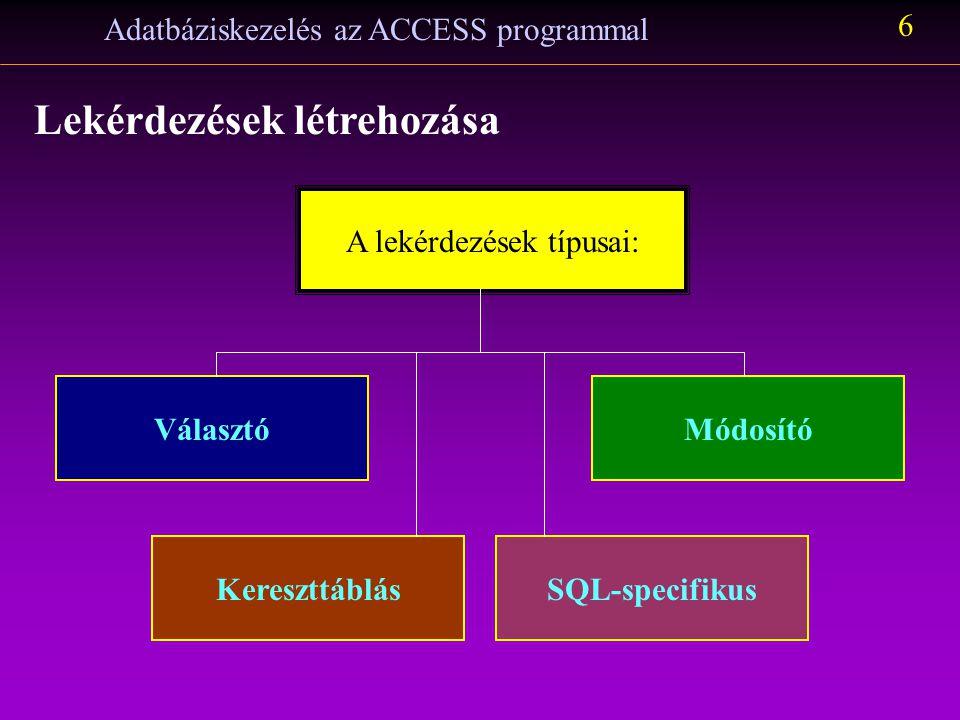 Adatbáziskezelés az ACCESS programmal 5 Lekérdezések létrehozása A lekérdezésekkel listákat készíthetünk az adattábláink adataiból. Ezek a listák nem