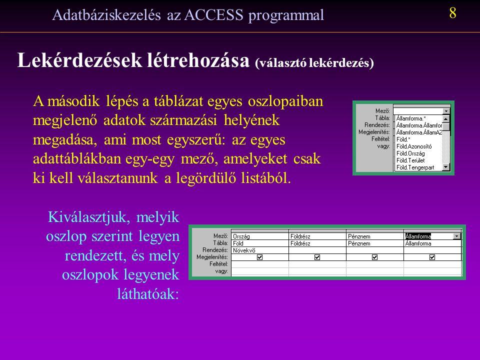 Adatbáziskezelés az ACCESS programmal 8 Lekérdezések létrehozása (választó lekérdezés) A második lépés a táblázat egyes oszlopaiban megjelenő adatok származási helyének megadása, ami most egyszerű: az egyes adattáblákban egy-egy mező, amelyeket csak ki kell választanunk a legördülő listából.