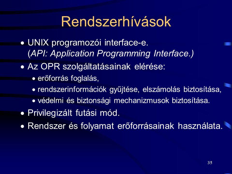 34 Az OPR feladatai A UNIX, mint operációs rendszer a feladatait a következő négy formában látja el: Kernel: –rendszerhívások (system call), –kivétel kezelés (exception), –hardver megszakítások (hardware interrupt), –call-out függvények.