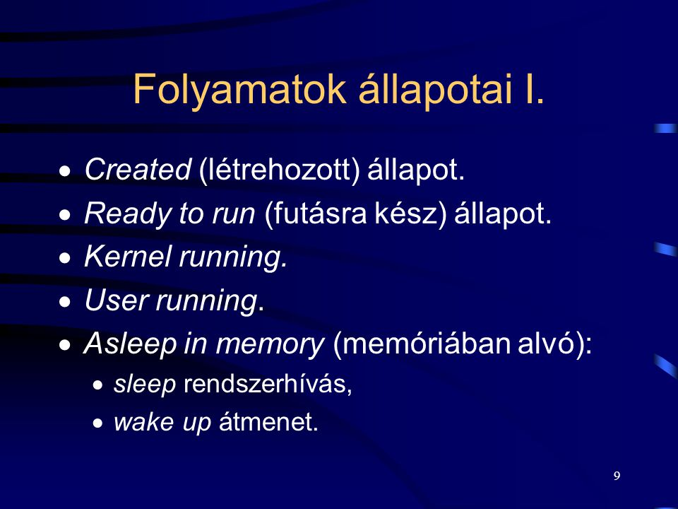 8 Folyamat indulása int result=fork(); if(result==0)/*visszatérési érték vizsgálata*/ { printf( GYERMEK VAGYOK ); exec( gyermek_kód ,...); /*a gyermek végrehajtása*/ } else { if(result<0) { printf( HIBA ); } else { printf( Anya proc:gyermekem PID-je:%d ,result ); /*ha a visszatérési érték >0, kiírja */ }