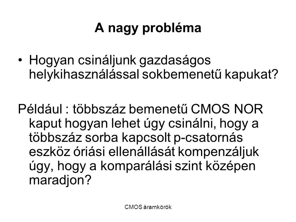 CMOS áramkörök A nagy probléma Hogyan csináljunk gazdaságos helykihasználással sokbemenetű kapukat? Például : többszáz bemenetű CMOS NOR kaput hogyan