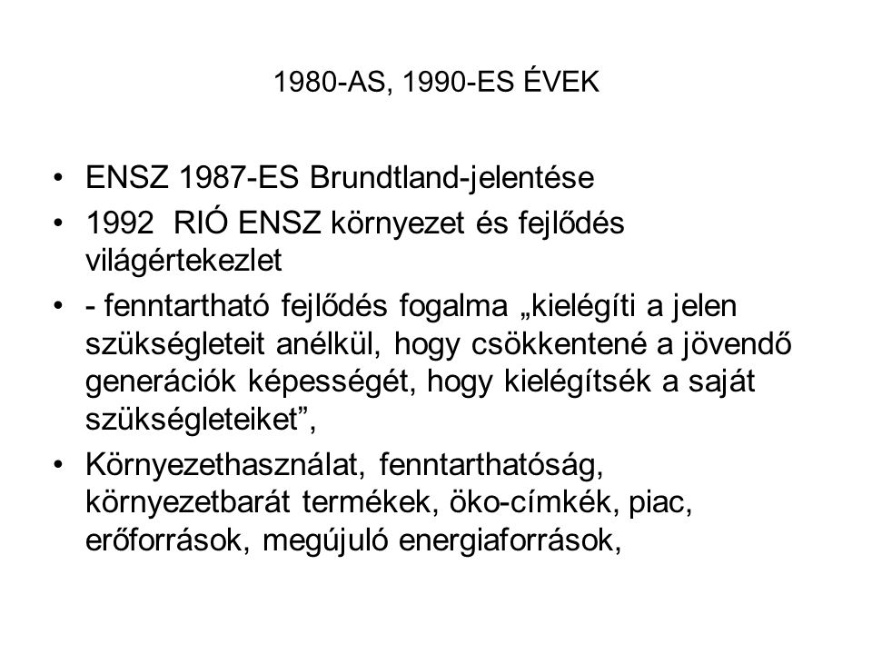 """1980-AS, 1990-ES ÉVEK ENSZ 1987-ES Brundtland-jelentése 1992 RIÓ ENSZ környezet és fejlődés világértekezlet - fenntartható fejlődés fogalma """"kielégíti"""