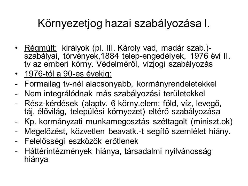 Környezetjog hazai szabályozása I. Régmúlt: királyok (pl. III. Károly vad, madár szab.)- szabályai, törvények,1884 telep-engedélyek, 1976 évi II. tv a