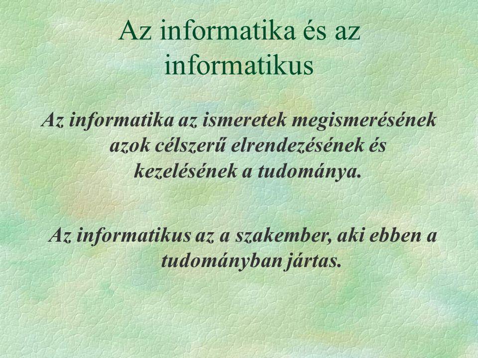 Az informatika és az informatikus Az informatika az ismeretek megismerésének azok célszerű elrendezésének és kezelésének a tudománya. Az informatikus