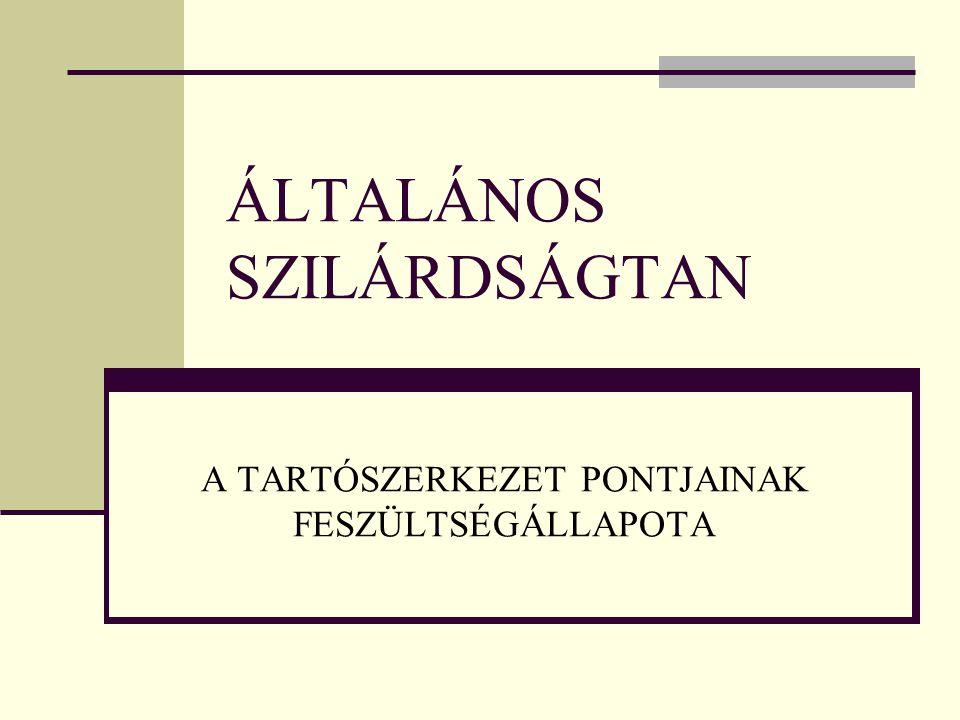 ÁLTALÁNOS SZILÁRDSÁGTAN A TARTÓSZERKEZET PONTJAINAK FESZÜLTSÉGÁLLAPOTA
