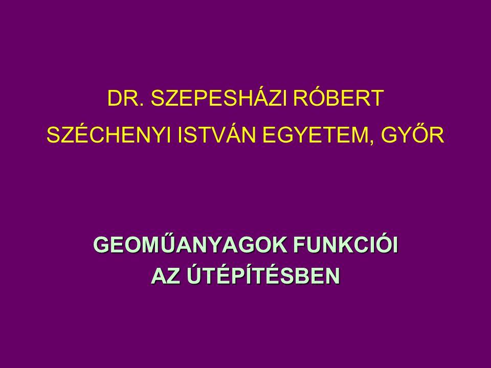 DR. SZEPESHÁZI RÓBERT SZÉCHENYI ISTVÁN EGYETEM, GYŐR GEOMŰANYAGOK FUNKCIÓI AZ ÚTÉPÍTÉSBEN