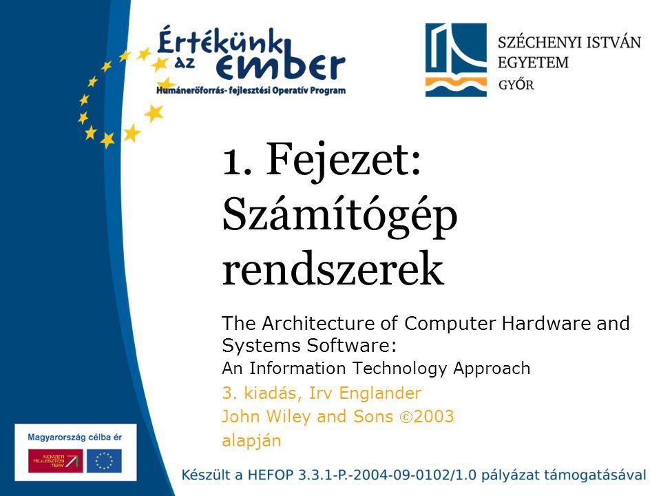1. Fejezet: Számítógép rendszerek The Architecture of Computer Hardware and Systems Software: An Information Technology Approach 3. kiadás, Irv Englan