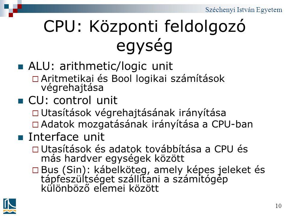 Széchenyi István Egyetem 10 CPU: Központi feldolgozó egység ALU: arithmetic/logic unit  Aritmetikai és Bool logikai számítások végrehajtása CU: contr