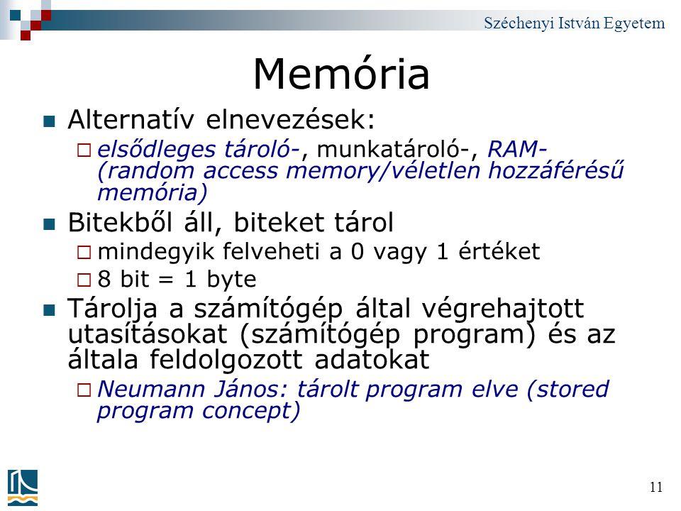 Széchenyi István Egyetem 11 Memória Alternatív elnevezések:  elsődleges tároló-, munkatároló-, RAM- (random access memory/véletlen hozzáférésű memóri