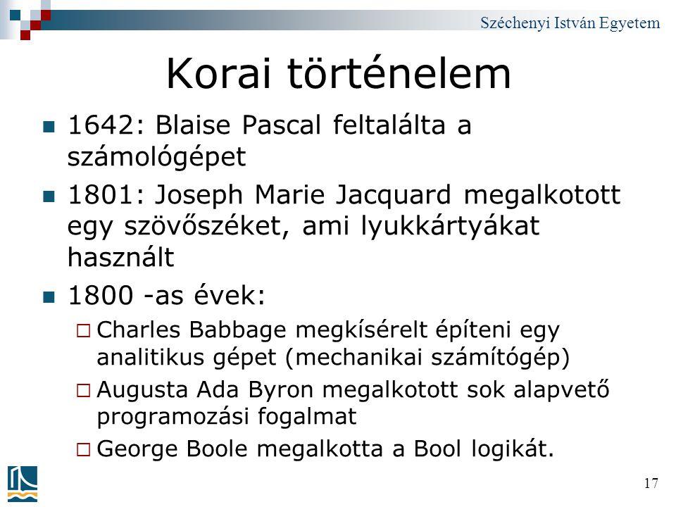 Széchenyi István Egyetem 17 Korai történelem 1642: Blaise Pascal feltalálta a számológépet 1801: Joseph Marie Jacquard megalkotott egy szövőszéket, am