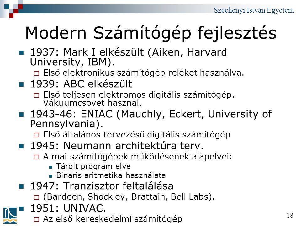 Széchenyi István Egyetem 18 Modern Számítógép fejlesztés 1937: Mark I elkészült (Aiken, Harvard University, IBM).  Első elektronikus számítógép relék