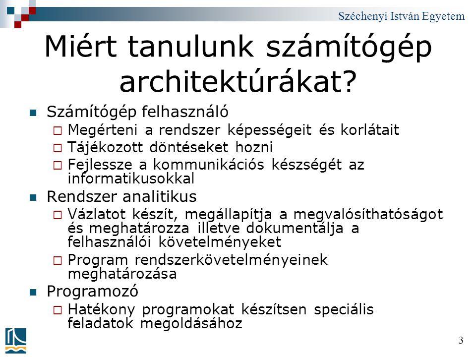 Széchenyi István Egyetem 3 Miért tanulunk számítógép architektúrákat? Számítógép felhasználó  Megérteni a rendszer képességeit és korlátait  Tájékoz