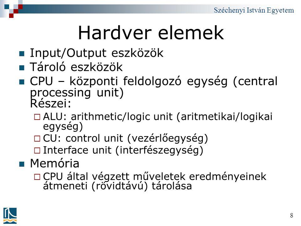 Széchenyi István Egyetem 8 Hardver elemek Input/Output eszközök Tároló eszközök CPU – központi feldolgozó egység (central processing unit) Részei:  A