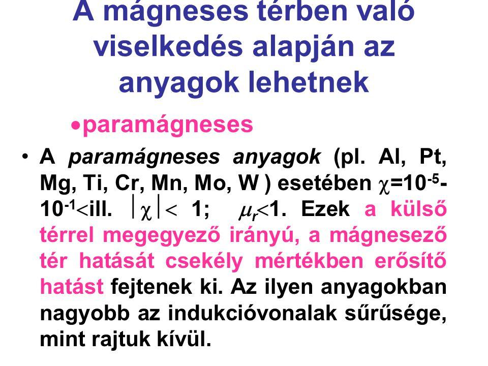 A mágneses térben való viselkedés alapján az anyagok lehetnek  paramágneses A paramágneses anyagok (pl. Al, Pt, Mg, Ti, Cr, Mn, Mo, W ) esetében  =1