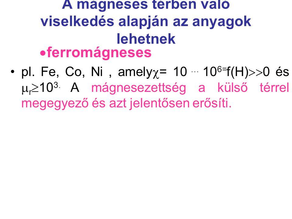A mágneses térben való viselkedés alapján az anyagok lehetnek  ferromágneses pl. Fe, Co, Ni, amely  = 10 … 10 6= f(H)  0 és  r  10 3. A mágnesez