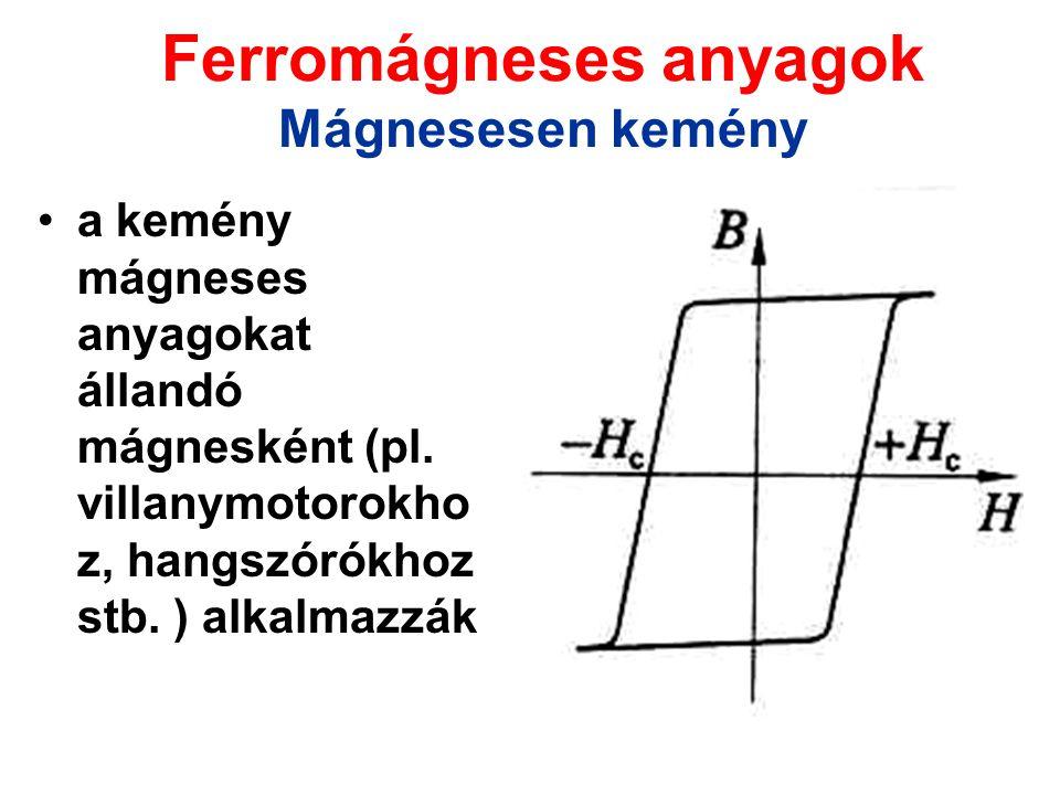 Ferromágneses anyagok Mágnesesen kemény a kemény mágneses anyagokat állandó mágnesként (pl. villanymotorokho z, hangszórókhoz stb. ) alkalmazzák