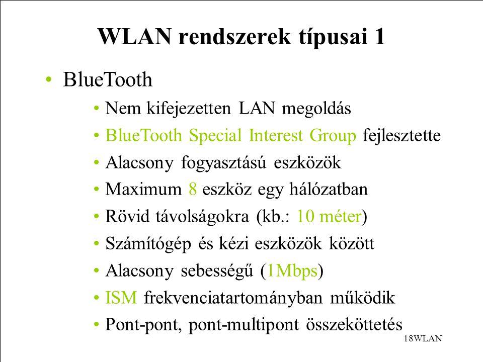 18WLAN WLAN rendszerek típusai 1 BlueTooth Nem kifejezetten LAN megoldás BlueTooth Special Interest Group fejlesztette Alacsony fogyasztású eszközök Maximum 8 eszköz egy hálózatban Rövid távolságokra (kb.: 10 méter) Számítógép és kézi eszközök között Alacsony sebességű (1Mbps) ISM frekvenciatartományban működik Pont-pont, pont-multipont összeköttetés