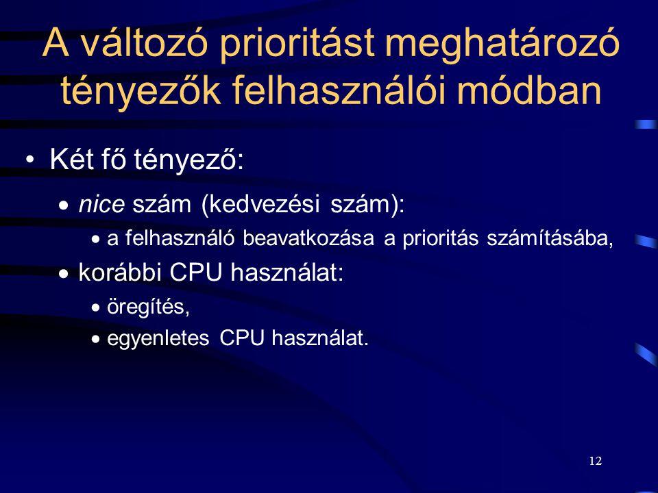 12 A változó prioritást meghatározó tényezők felhasználói módban Két fő tényező:  nice szám (kedvezési szám):  a felhasználó beavatkozása a prioritás számításába,  korábbi CPU használat:  öregítés,  egyenletes CPU használat.