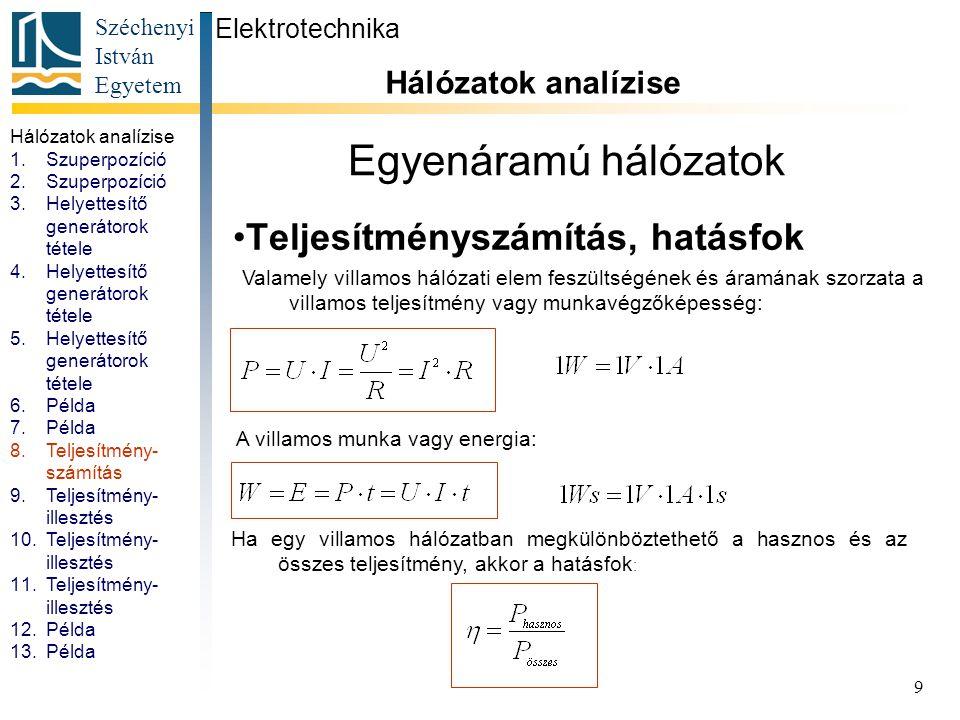 Széchenyi István Egyetem 9 Egyenáramú hálózatok Teljesítményszámítás, hatásfok Elektrotechnika Hálózatok analízise. R1=R2=R3=10Ω U=10V Valamely villam