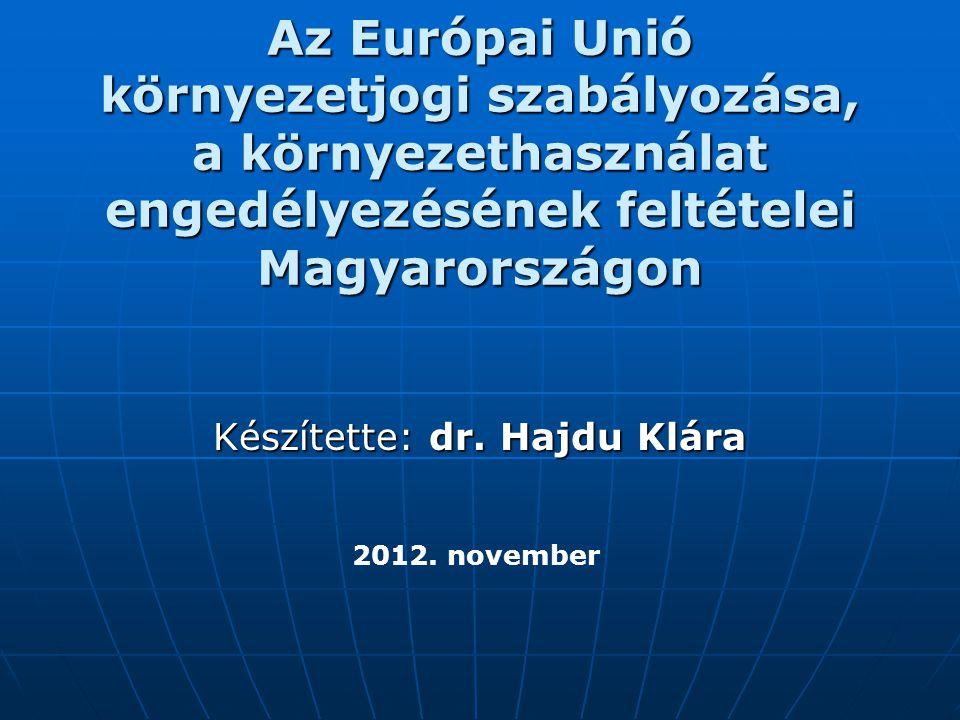 Az Európai Unió környezetjogi szabályozása, a környezethasználat engedélyezésének feltételei Magyarországon Készítette: dr. Hajdu Klára 2012. november
