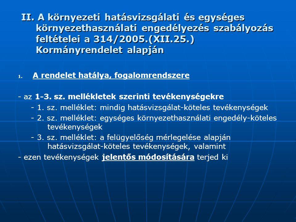 II. A környezeti hatásvizsgálati és egységes környezethasználati engedélyezés szabályozás feltételei a 314/2005.(XII.25.) Kormányrendelet alapján 1. 1