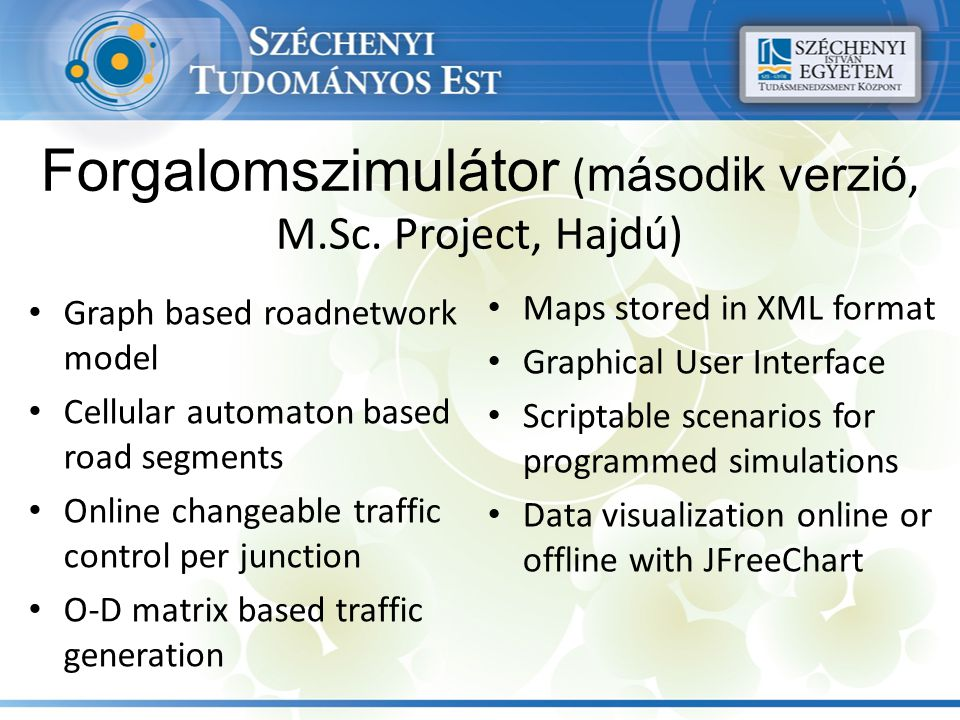 Forgalomszimulátor ( második verzió, M.Sc. Project, Hajdú) Graph based roadnetwork model Cellular automaton based road segments Online changeable traf