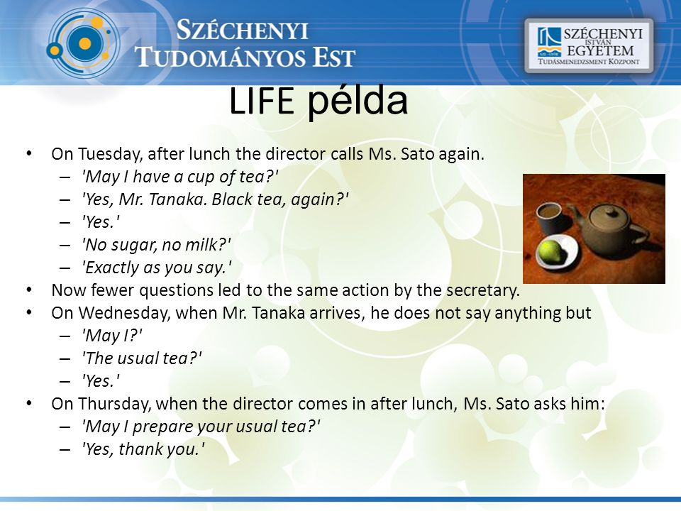 LIFE példa On Tuesday, after lunch the director calls Ms. Sato again. – 'May I have a cup of tea?' – 'Yes, Mr. Tanaka. Black tea, again?' – 'Yes.' – '