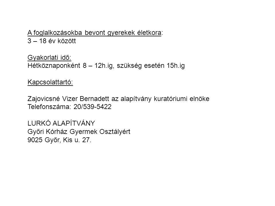 A foglalkozásokba bevont gyerekek életkora: 3 – 18 év között Gyakorlati idő: Hétköznaponként 8 – 12h.ig, szükség esetén 15h.ig Kapcsolattartó: Zajovicsné Vizer Bernadett az alapítvány kuratóriumi elnöke Telefonszáma: 20/539-5422 LURKÓ ALAPÍTVÁNY Győri Kórház Gyermek Osztályért 9025 Győr, Kis u.
