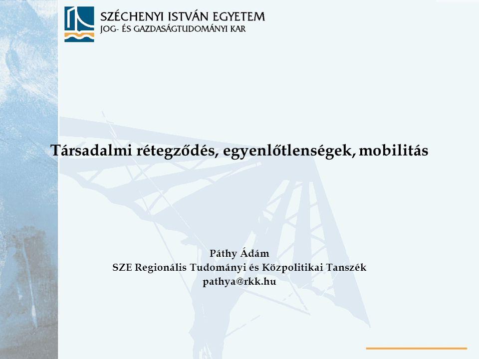 Társadalmi rétegződés, egyenlőtlenségek, mobilitás Páthy Ádám SZE Regionális Tudományi és Közpolitikai Tanszék pathya@rkk.hu