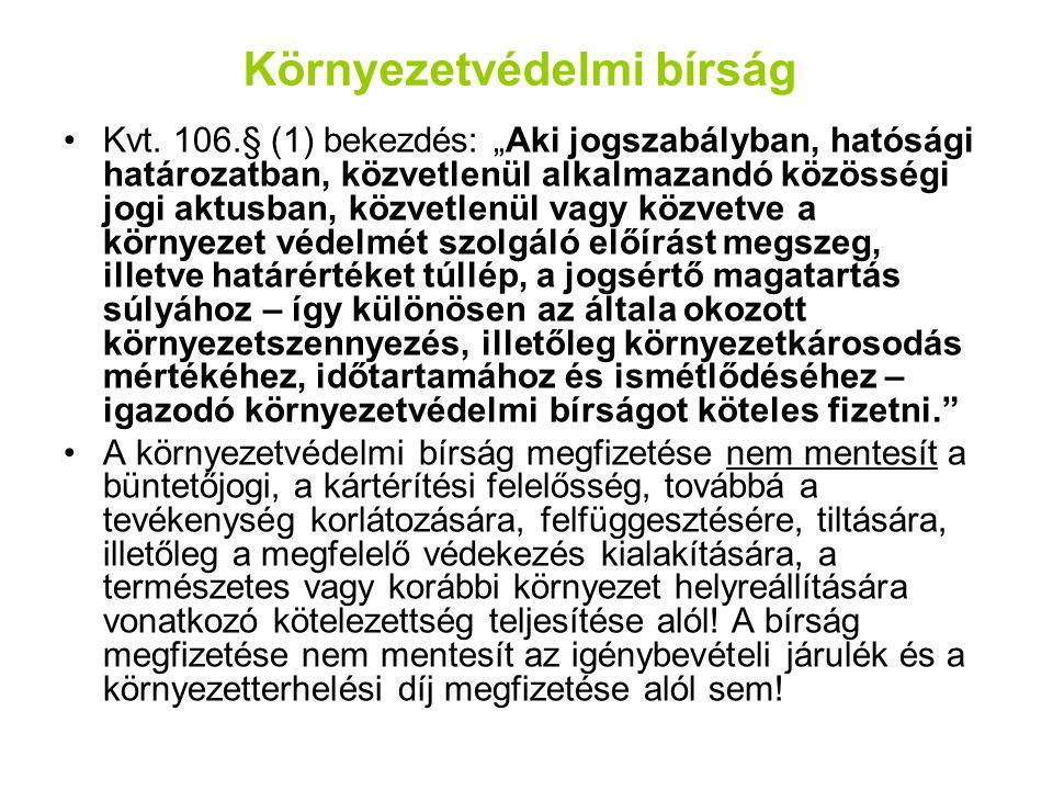 """Környezetvédelmi bírság Kvt. 106.§ (1) bekezdés: """"Aki jogszabályban, hatósági határozatban, közvetlenül alkalmazandó közösségi jogi aktusban, közvetle"""