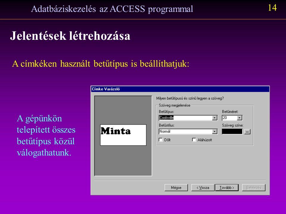 Adatbáziskezelés az ACCESS programmal 14 Jelentések létrehozása A címkéken használt betűtípus is beállíthatjuk: A gépünkön telepített összes betűtípus