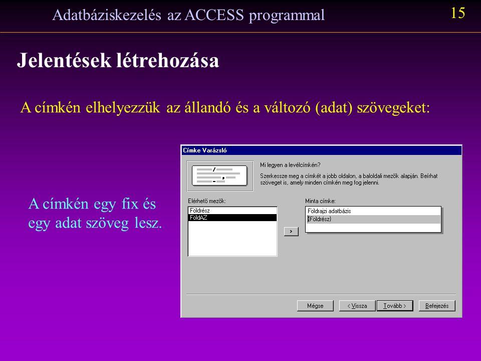 Adatbáziskezelés az ACCESS programmal 15 Jelentések létrehozása A címkén elhelyezzük az állandó és a változó (adat) szövegeket: A címkén egy fix és eg