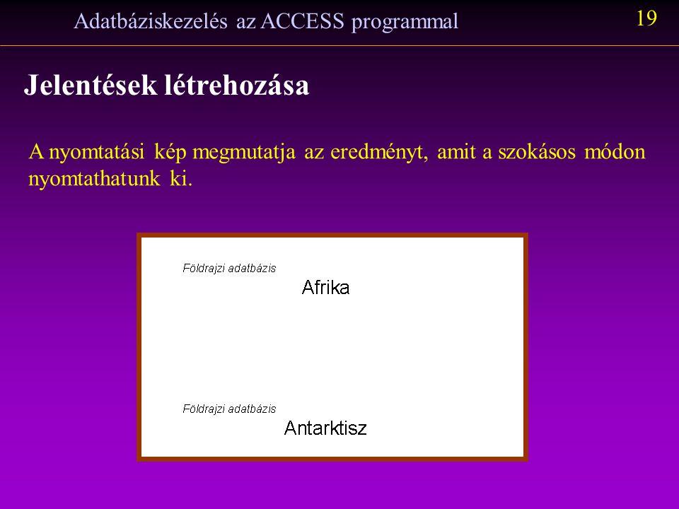 Adatbáziskezelés az ACCESS programmal 19 Jelentések létrehozása A nyomtatási kép megmutatja az eredményt, amit a szokásos módon nyomtathatunk ki.