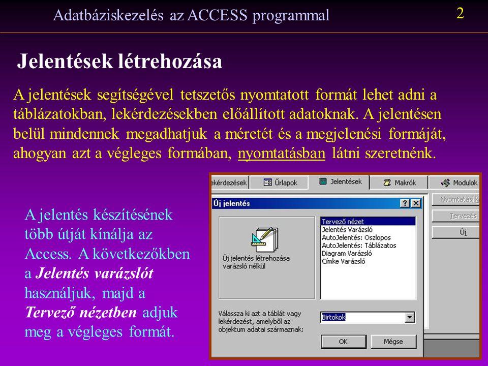 Adatbáziskezelés az ACCESS programmal 2 Jelentések létrehozása A jelentések segítségével tetszetős nyomtatott formát lehet adni a táblázatokban, lekér