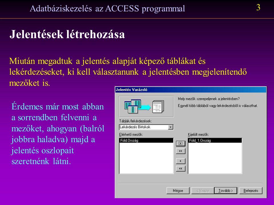 Adatbáziskezelés az ACCESS programmal 4 Jelentések létrehozása Csoportszinteket lehet megjeleníteni, ha kiválasztjuk a fölérendelt adat mezőjének nevét.