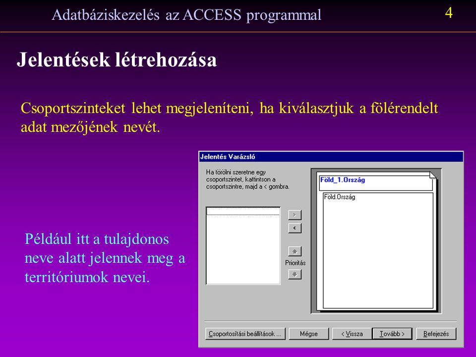 Adatbáziskezelés az ACCESS programmal 4 Jelentések létrehozása Csoportszinteket lehet megjeleníteni, ha kiválasztjuk a fölérendelt adat mezőjének nevé