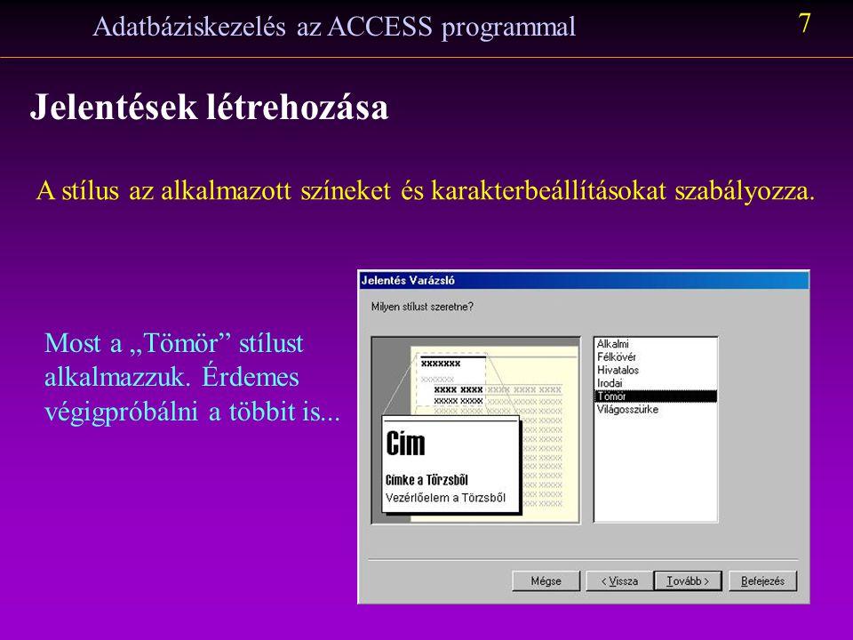 """Adatbáziskezelés az ACCESS programmal 7 Jelentések létrehozása A stílus az alkalmazott színeket és karakterbeállításokat szabályozza. Most a """"Tömör"""" s"""