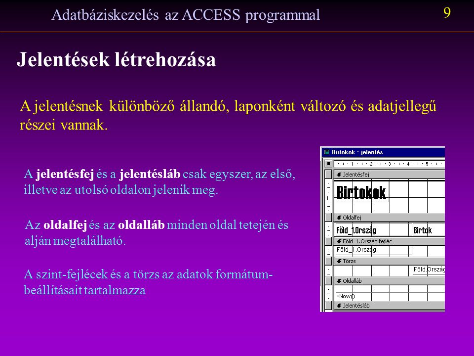 Adatbáziskezelés az ACCESS programmal 9 Jelentések létrehozása A jelentésnek különböző állandó, laponként változó és adatjellegű részei vannak. A jele