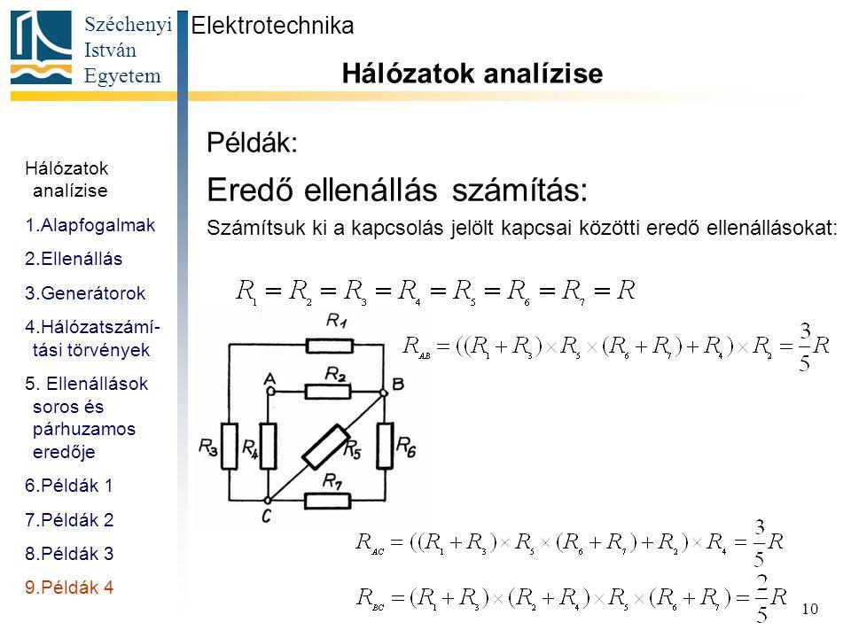 Széchenyi István Egyetem 10 Példák: Eredő ellenállás számítás: Számítsuk ki a kapcsolás jelölt kapcsai közötti eredő ellenállásokat: Hálózatok analízi