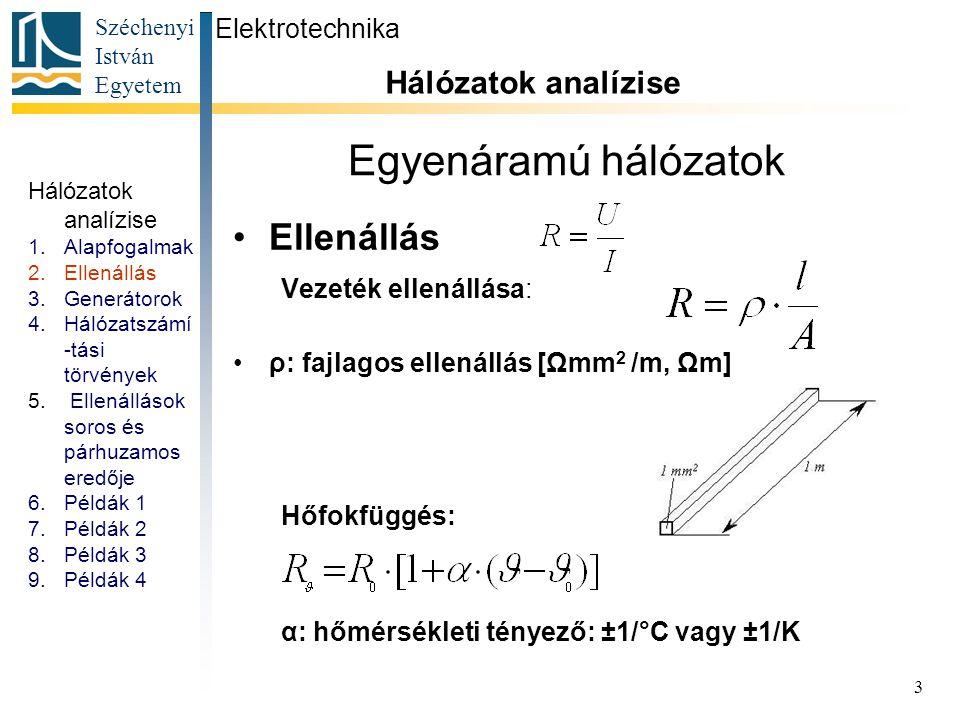 Széchenyi István Egyetem 3 Egyenáramú hálózatok Ellenállás Vezeték ellenállása: ρ: fajlagos ellenállás [Ωmm 2 /m, Ωm] Hőfokfüggés: α: hőmérsékleti tén
