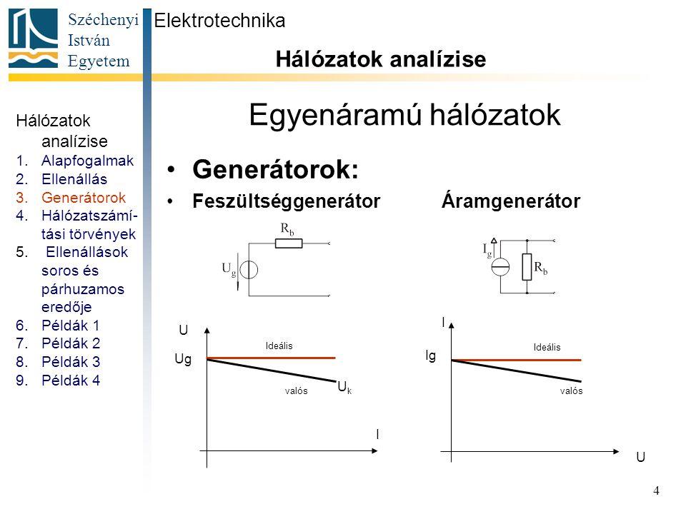 Széchenyi István Egyetem 4 Egyenáramú hálózatok Generátorok: Feszültséggenerátor Áramgenerátor Hálózatok analízise 1.Alapfogalmak 2.Ellenállás 3.Gener