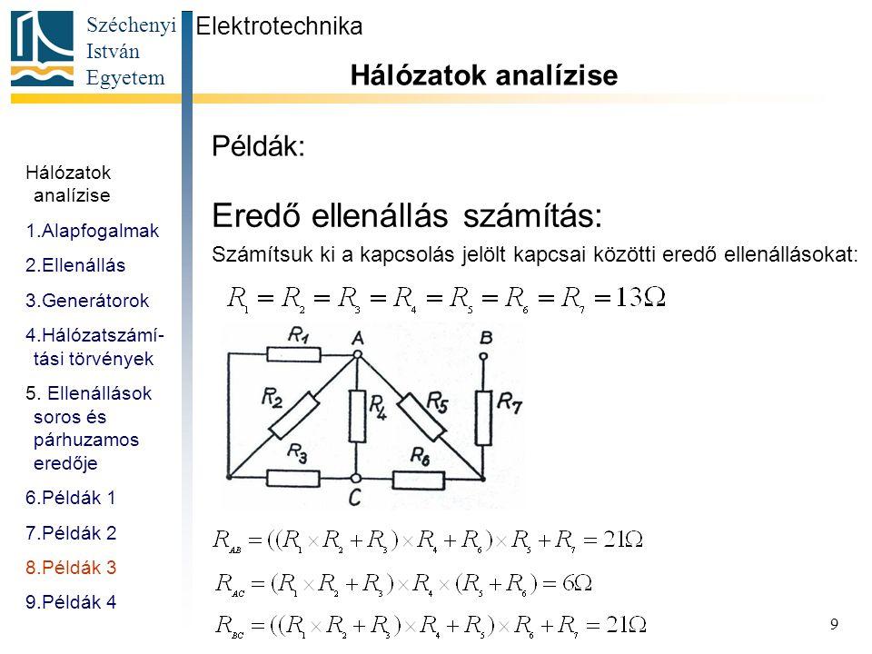 Széchenyi István Egyetem 9 Példák: Eredő ellenállás számítás: Számítsuk ki a kapcsolás jelölt kapcsai közötti eredő ellenállásokat: Hálózatok analízis