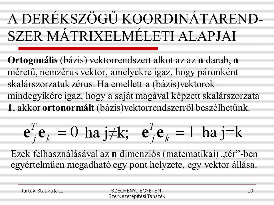 Tartók Statikája II.SZÉCHENYI EGYETEM, Szerkezetépítési Tanszék 19 A DERÉKSZÖGŰ KOORDINÁTAREND- SZER MÁTRIXELMÉLETI ALAPJAI Ortogonális (bázis) vektor