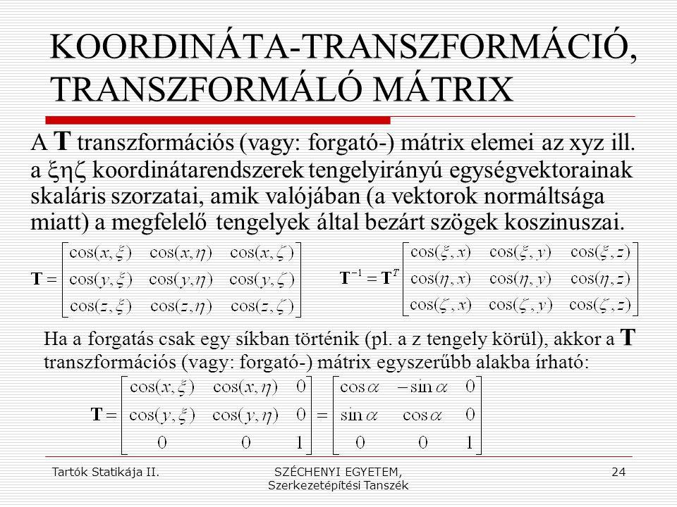 Tartók Statikája II.SZÉCHENYI EGYETEM, Szerkezetépítési Tanszék 24 KOORDINÁTA-TRANSZFORMÁCIÓ, TRANSZFORMÁLÓ MÁTRIX A T transzformációs (vagy: forgató-